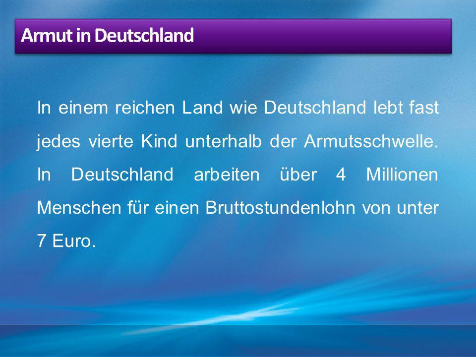 In einem reichen Land wie Deutschland lebt fast jedes vierte Kind unterhalb der Armutsschwelle. In Deutschland arbeiten über 4 Millionen Menschen für