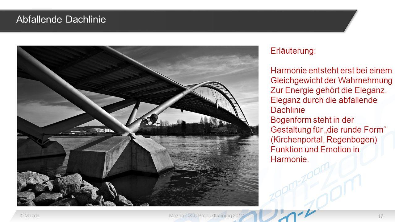 16 © MazdaMazda CX-5 Produkttraining 2012 Abfallende Dachlinie Erläuterung: Harmonie entsteht erst bei einem Gleichgewicht der Wahrnehmung Zur Energie