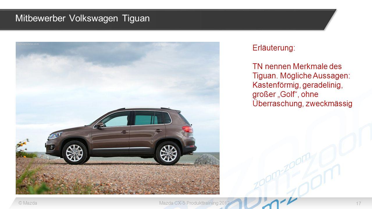 17 © MazdaMazda CX-5 Produkttraining 2012 Mitbewerber Volkswagen Tiguan Erläuterung: TN nennen Merkmale des Tiguan. Mögliche Aussagen: Kastenförmig, g