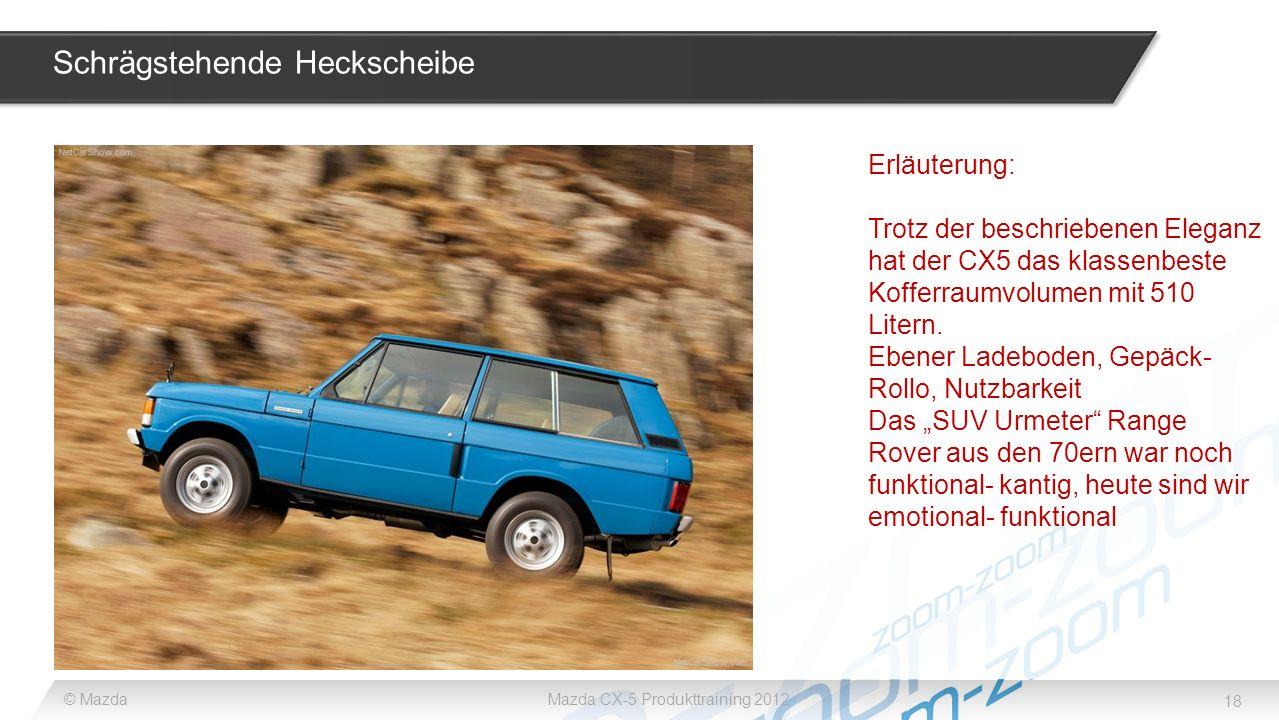 18 © MazdaMazda CX-5 Produkttraining 2012 Schrägstehende Heckscheibe Erläuterung: Trotz der beschriebenen Eleganz hat der CX5 das klassenbeste Kofferr