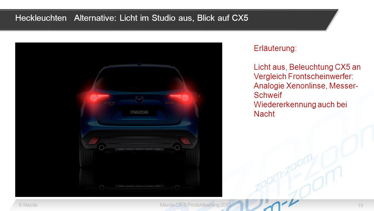 19 © MazdaMazda CX-5 Produkttraining 2012 Heckleuchten Alternative: Licht im Studio aus, Blick auf CX5 Erläuterung: Licht aus, Beleuchtung CX5 an Verg