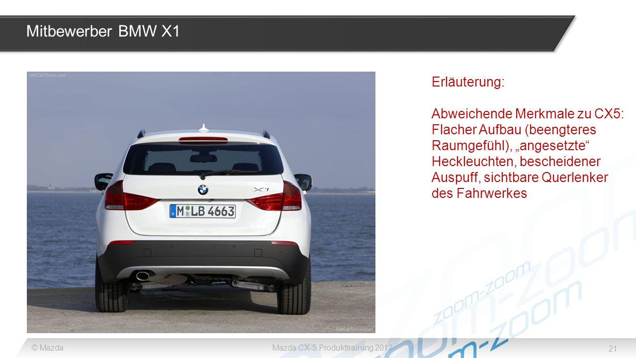 21 © MazdaMazda CX-5 Produkttraining 2012 Mitbewerber BMW X1 Erläuterung: Abweichende Merkmale zu CX5: Flacher Aufbau (beengteres Raumgefühl), angeset