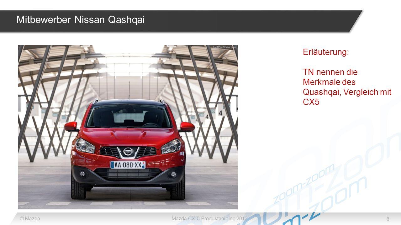 8 © MazdaMazda CX-5 Produkttraining 2012 Mitbewerber Nissan Qashqai Erläuterung: TN nennen die Merkmale des Quashqai, Vergleich mit CX5