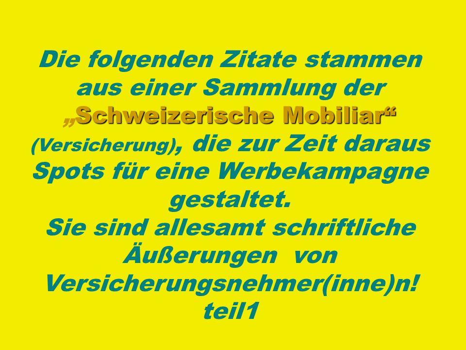 Die folgenden Zitate stammen aus einer Sammlung der SchweizerischeSchweizerische Mobiliar (Versicherung), die zur Zeit daraus Spots für eine Werbekampagne gestaltet.
