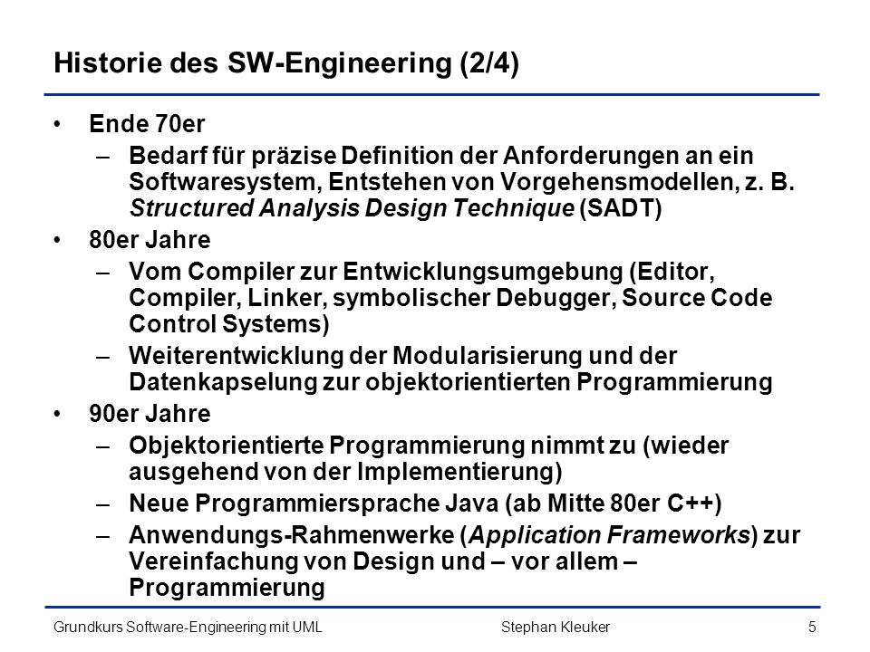 Grundkurs Software-Engineering mit UML6Stephan Kleuker Historie des SW-Engineering (3/4) 90er Jahre –Geeignete Analyse- und Entwurfsmethoden entstehen (Coad/Yourdon, Rumbaugh, Booch, Jacobson und andere) 1995 –Vereinigung mehrerer Ansätze zunächst als Unified Method (UM) von Booch und Rumbaugh, dann kommt Jacobson hinzu (Use Cases).