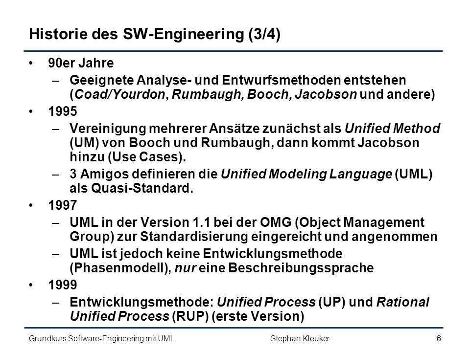 Grundkurs Software-Engineering mit UML7Stephan Kleuker Historie des SW-Engineering (4/4) Heute –Vorgehensweisen auf individuelle Projektanforderungen abgestimmt –CASE-Methoden und –Tools orientieren sich an der UML –Aktueller Stand 2013: UML 2.4.1 (http://www.uml.org/)http://www.uml.org/ –Aufbauend auf Analyse und Design erzeugen Codegeneratoren Programmgerüste –Haupttätigkeiten bei Softwareentwicklung sind Analyse und Design, vieles andere versucht man zu automatisieren (!?)