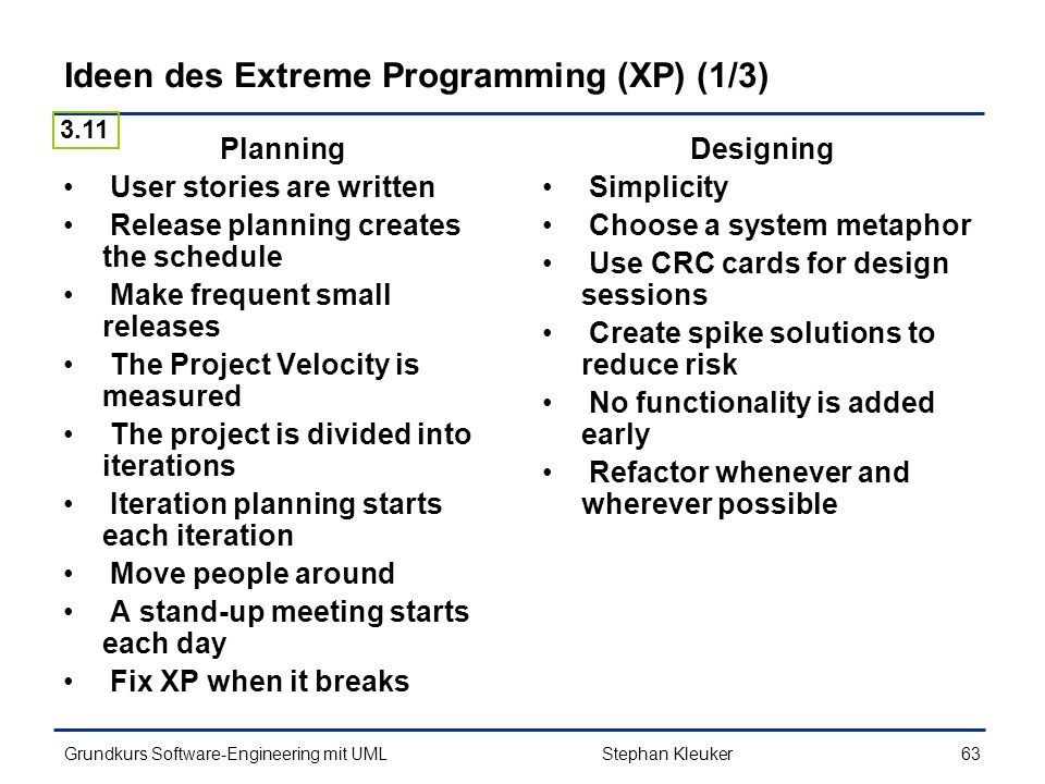 Grundkurs Software-Engineering mit UML63Stephan Kleuker Ideen des Extreme Programming (XP) (1/3) Planning User stories are written Release planning creates the schedule Make frequent small releases The Project Velocity is measured The project is divided into iterations Iteration planning starts each iteration Move people around A stand-up meeting starts each day Fix XP when it breaks Designing Simplicity Choose a system metaphor Use CRC cards for design sessions Create spike solutions to reduce risk No functionality is added early Refactor whenever and wherever possible 3.11