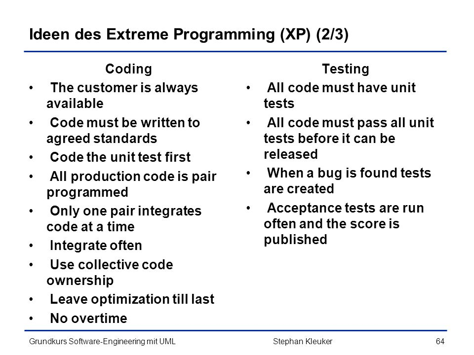 Grundkurs Software-Engineering mit UML64Stephan Kleuker Ideen des Extreme Programming (XP) (2/3) Coding The customer is always available Code must be written to agreed standards Code the unit test first All production code is pair programmed Only one pair integrates code at a time Integrate often Use collective code ownership Leave optimization till last No overtime Testing All code must have unit tests All code must pass all unit tests before it can be released When a bug is found tests are created Acceptance tests are run often and the score is published