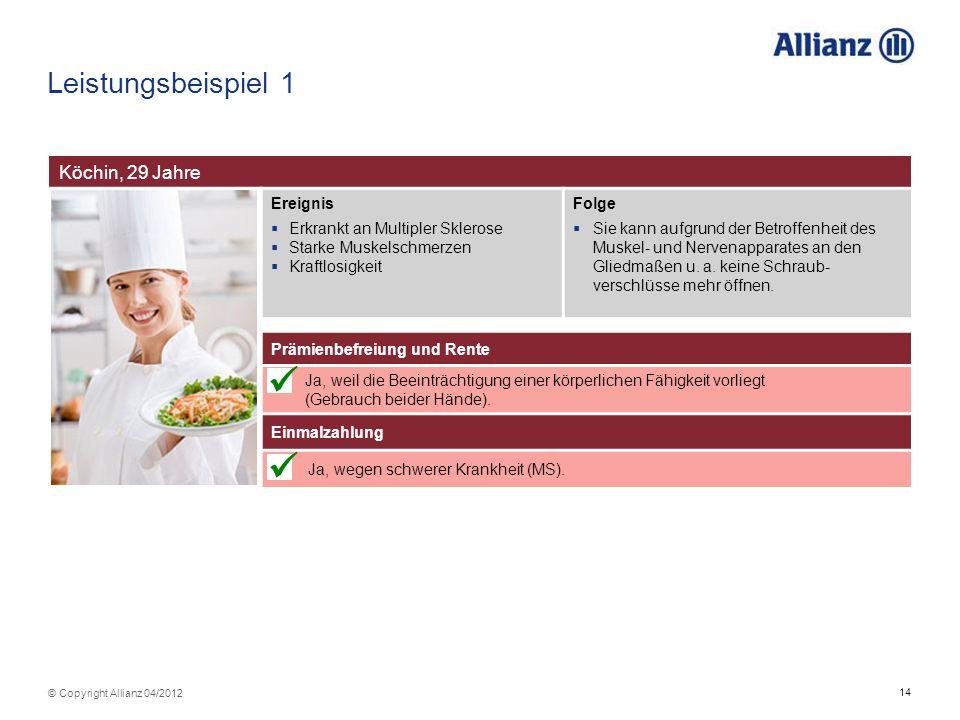 14 © Copyright Allianz 04/2012 Leistungsbeispiel 1 Köchin, 29 Jahre Ereignis Erkrankt an Multipler Sklerose Starke Muskelschmerzen Kraftlosigkeit Folg