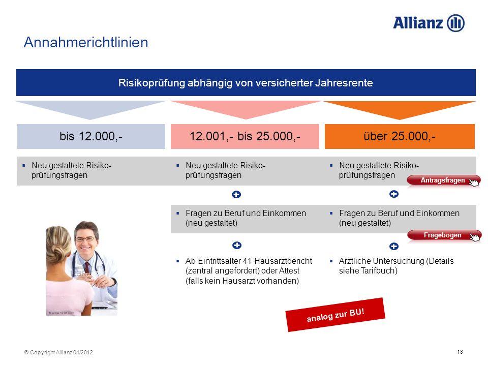 18 © Copyright Allianz 04/2012 Annahmerichtlinien Risikoprüfung abhängig von versicherter Jahresrente bis 12.000,- Neu gestaltete Risiko- prüfungsfrag