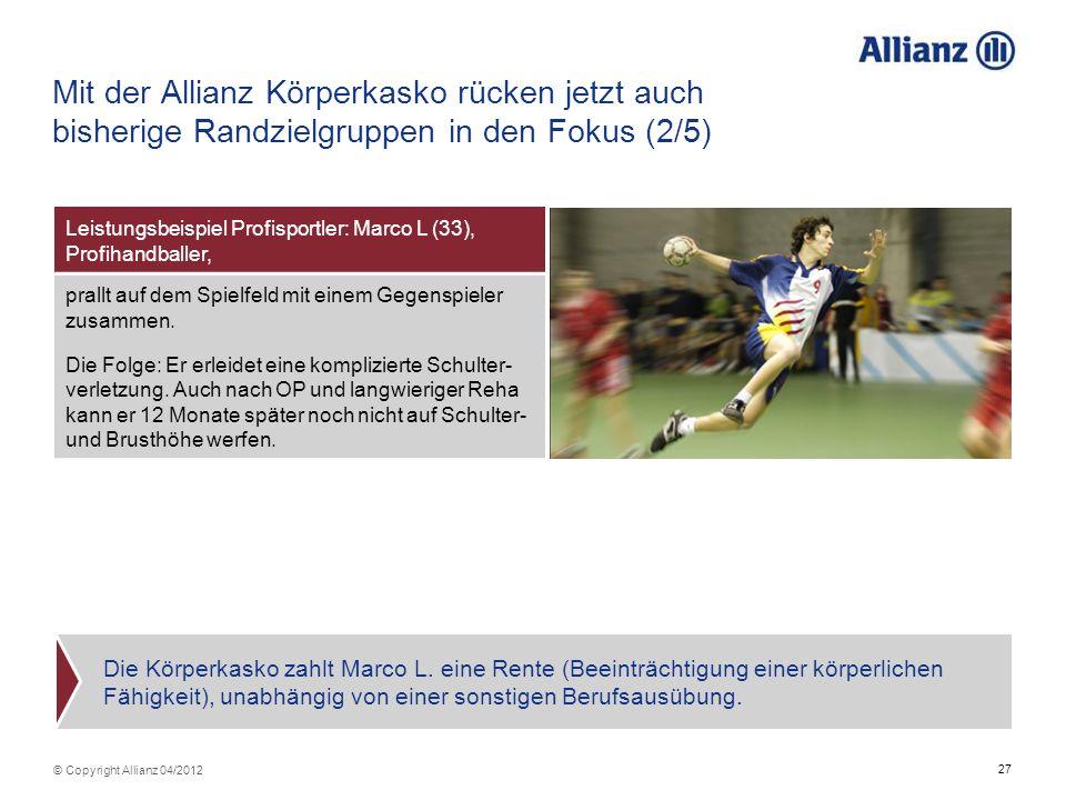 27 © Copyright Allianz 04/2012 Mit der Allianz Körperkasko rücken jetzt auch bisherige Randzielgruppen in den Fokus (2/5) Leistungsbeispiel Profisport
