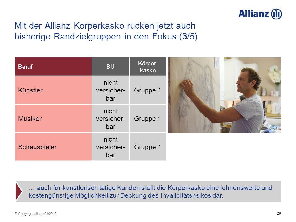 28 © Copyright Allianz 04/2012 Mit der Allianz Körperkasko rücken jetzt auch bisherige Randzielgruppen in den Fokus (3/5) BerufBU Körper- kasko Künstl