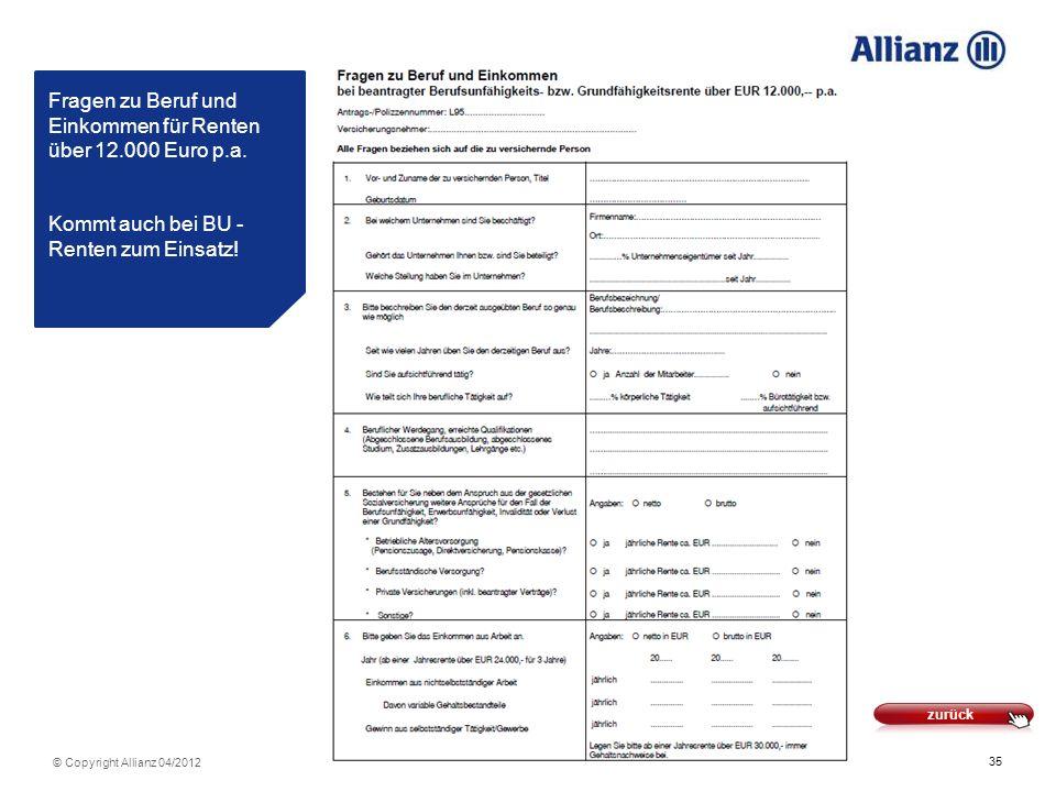 35 © Copyright Allianz 04/2012 Fragen zu Beruf und Einkommen für Renten über 12.000 Euro p.a. Kommt auch bei BU - Renten zum Einsatz! zurück
