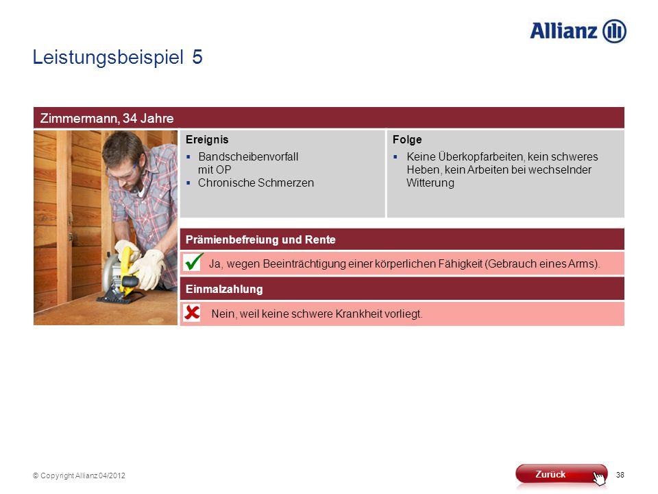 38 © Copyright Allianz 04/2012 Leistungsbeispiel 5 Zimmermann, 34 Jahre Ereignis Bandscheibenvorfall mit OP Chronische Schmerzen Folge Keine Überkopfa