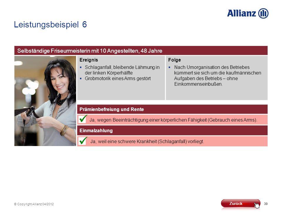 39 © Copyright Allianz 04/2012 Leistungsbeispiel 6 Selbständige Friseurmeisterin mit 10 Angestellten, 48 Jahre Ereignis Schlaganfall, bleibende Lähmun