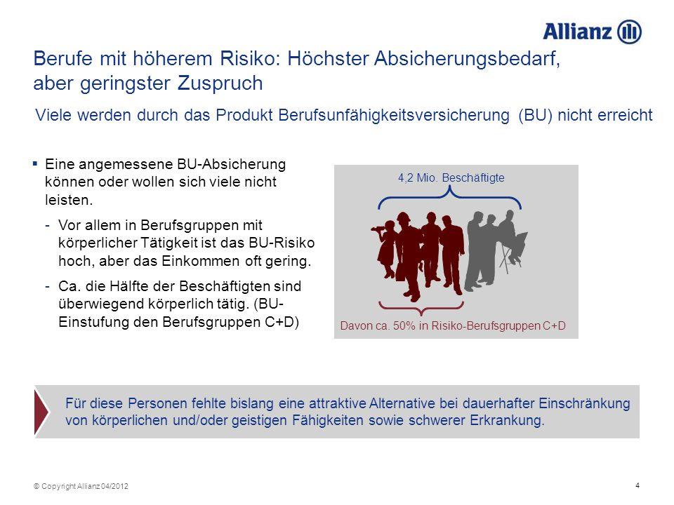 4 © Copyright Allianz 04/2012 Eine angemessene BU-Absicherung können oder wollen sich viele nicht leisten. -Vor allem in Berufsgruppen mit körperliche