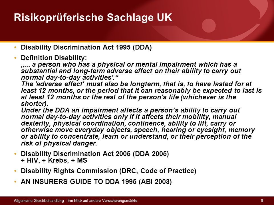 8Allgemeine Gleichbehandlung - Ein Blick auf andere Versicherungsmärkte Risikoprüferische Sachlage UK Disability Discrimination Act 1995 (DDA) Definition Disability:...