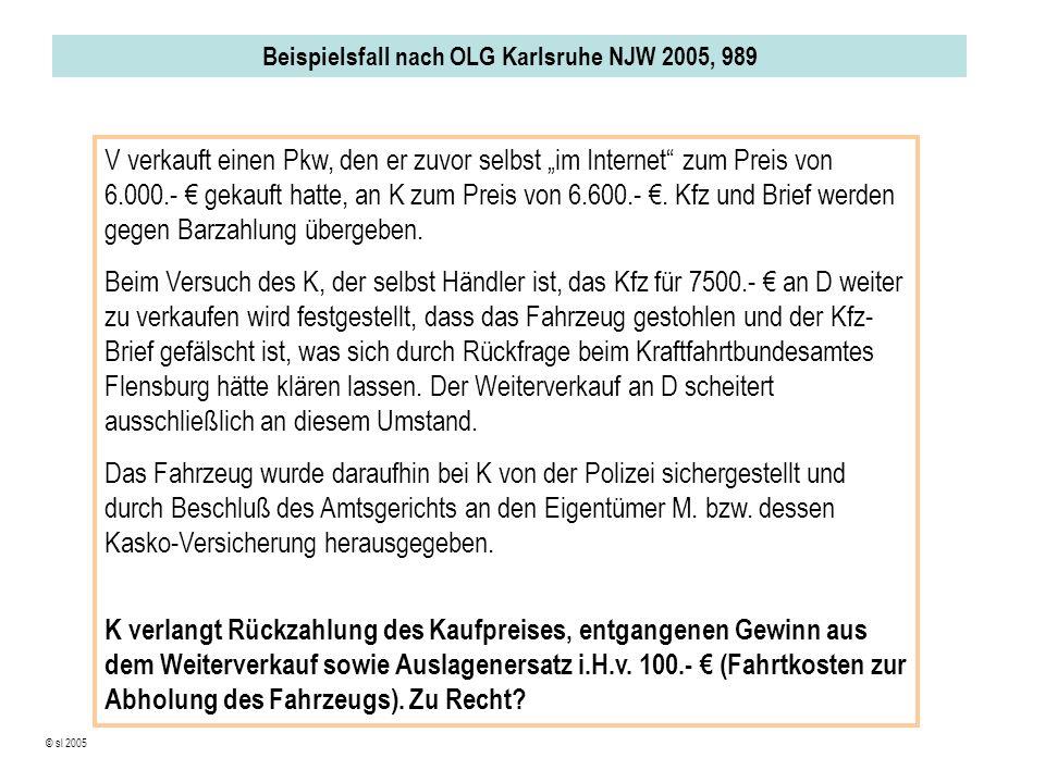 Beispielsfall nach OLG Karlsruhe NJW 2005, 989 © sl 2005 V verkauft einen Pkw, den er zuvor selbst im Internet zum Preis von 6.000.- gekauft hatte, an K zum Preis von 6.600.-.