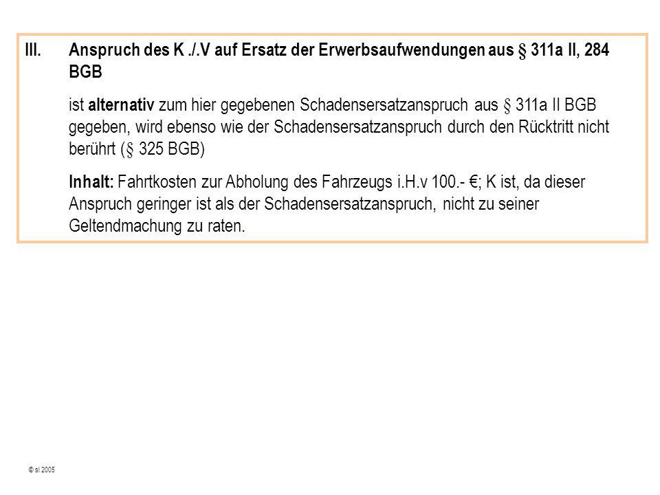 © sl 2005 III.Anspruch des K./.V auf Ersatz der Erwerbsaufwendungen aus § 311a II, 284 BGB ist alternativ zum hier gegebenen Schadensersatzanspruch aus § 311a II BGB gegeben, wird ebenso wie der Schadensersatzanspruch durch den Rücktritt nicht berührt (§ 325 BGB) Inhalt: Fahrtkosten zur Abholung des Fahrzeugs i.H.v 100.- ; K ist, da dieser Anspruch geringer ist als der Schadensersatzanspruch, nicht zu seiner Geltendmachung zu raten.