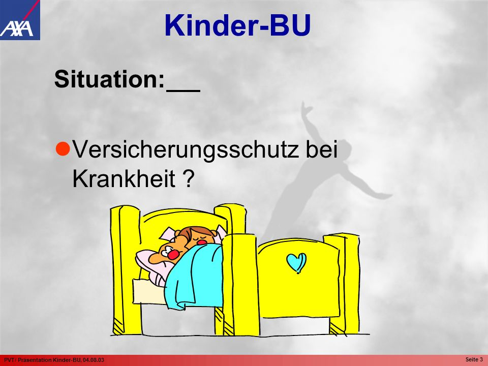 PVT/ Präsentation Kinder-BU, 04.08.03 Seite 3 Situation: Versicherungsschutz bei Krankheit ? Kinder-BU