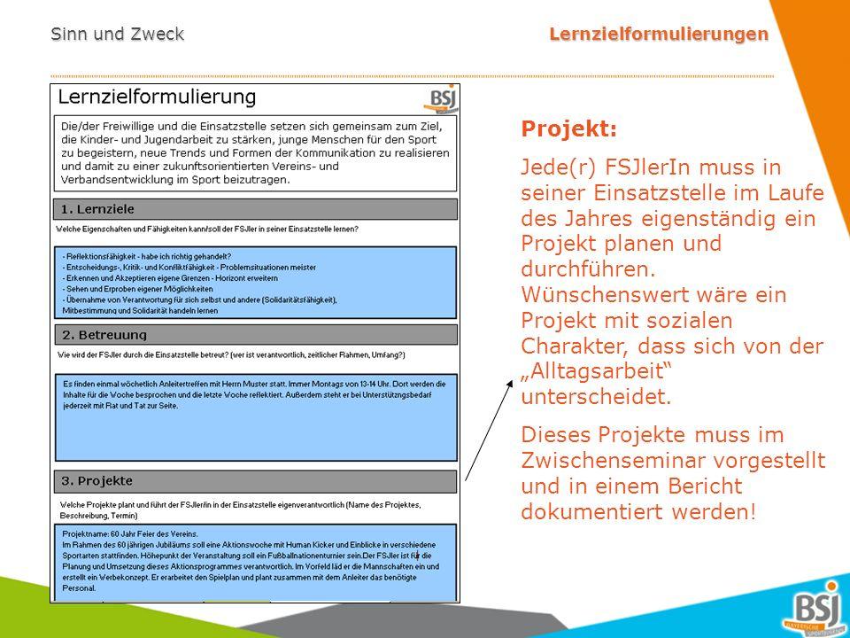 Sinn und Zweck Lernzielformulierungen - Gesetz: FSJ ist gemäß § 3 JFDG eine an Lernzielen orientierte und überwiegend praktische Hilfstätigkeit (Bildungs- und Orientierungsjahr) - Ziel: Sicherung der ganzheitlichen, individuellen Bildungsfunktion des FSJ Bereiche/Beispiele: - Persönliche Kompetenzen (Reflexionsfähigkeit, Selbständigkeit etc.) - Soziale Kompetenzen (Kommunikations-, Konflikt- und Teamfähigkeit etc.) - fachliche Kompetenzen (Problemlösungsfähigkeit, Organisationsfähigkeit etc.) -> Leitfaden zu den Lernzielen auf www.bsj.orgwww.bsj.org