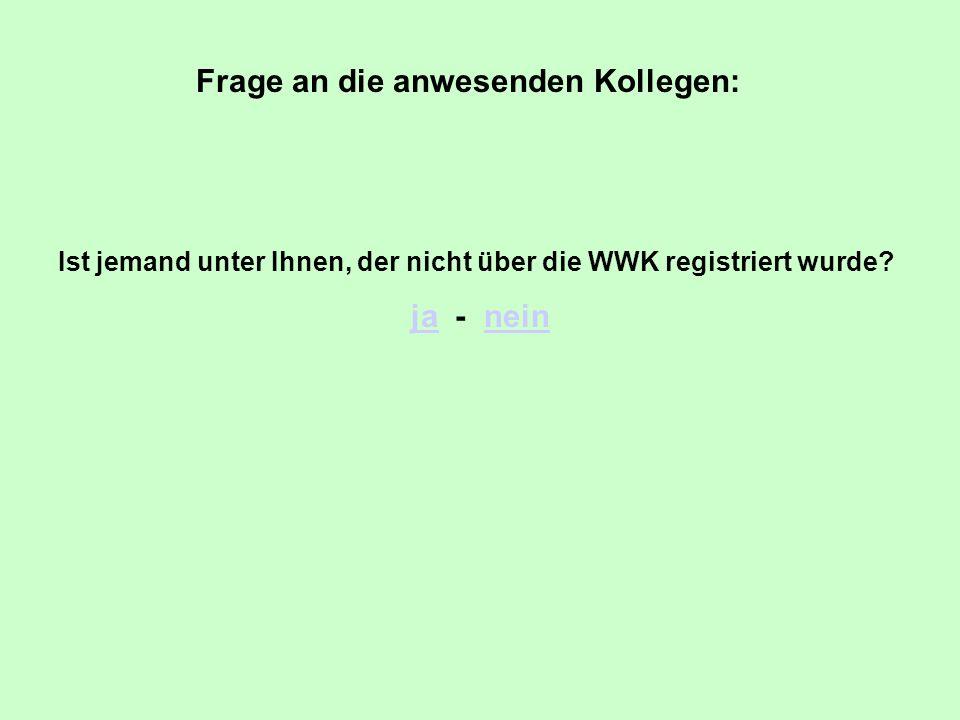 Frage an die anwesenden Kollegen: Ist jemand unter Ihnen, der nicht über die WWK registriert wurde? jaja - neinnein