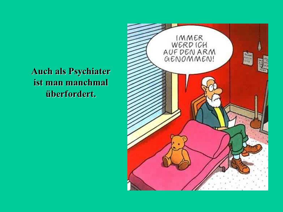 Auch als Psychiater ist man manchmal überfordert.