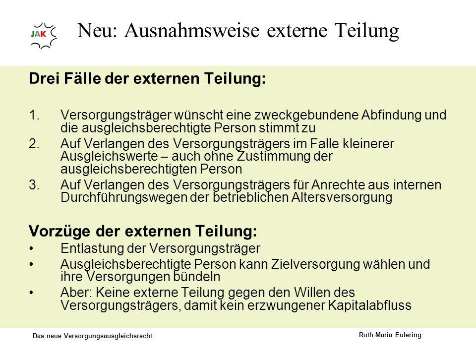 Das neue Versorgungsausgleichsrecht Ruth-Maria Eulering Neu: Ausnahmsweise externe Teilung Drei Fälle der externen Teilung: 1.Versorgungsträger wünsch