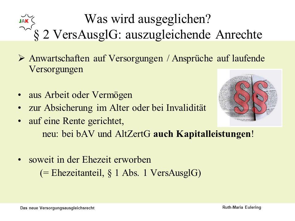 Das neue Versorgungsausgleichsrecht Ruth-Maria Eulering Was wird ausgeglichen? § 2 VersAusglG: auszugleichende Anrechte Anwartschaften auf Versorgunge