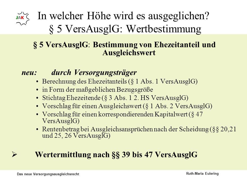Das neue Versorgungsausgleichsrecht Ruth-Maria Eulering In welcher Höhe wird es ausgeglichen? § 5 VersAusglG: Wertbestimmung § 5 VersAusglG: Bestimmun