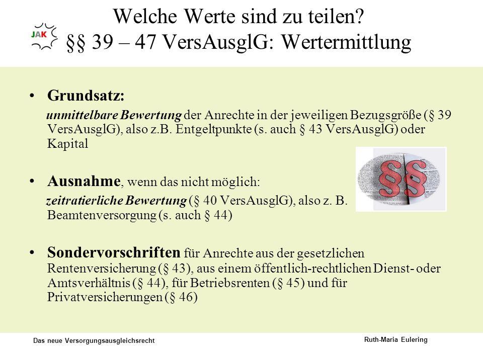 Das neue Versorgungsausgleichsrecht Ruth-Maria Eulering Welche Werte sind zu teilen? §§ 39 – 47 VersAusglG: Wertermittlung Grundsatz: unmittelbare Bew