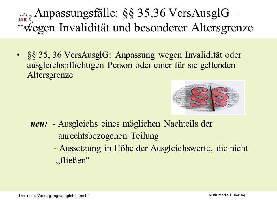 Das neue Versorgungsausgleichsrecht Ruth-Maria Eulering Anpassungsfälle: §§ 35,36 VersAusglG – wegen Invalidität und besonderer Altersgrenze §§ 35, 36