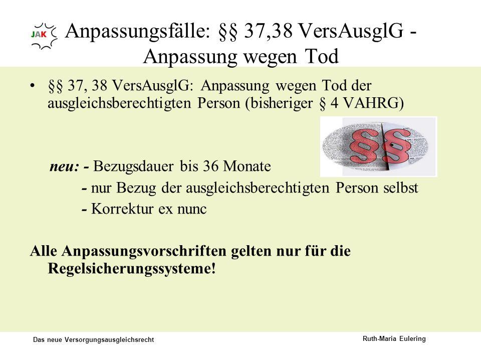 Das neue Versorgungsausgleichsrecht Ruth-Maria Eulering Anpassungsfälle: §§ 37,38 VersAusglG - Anpassung wegen Tod §§ 37, 38 VersAusglG: Anpassung weg