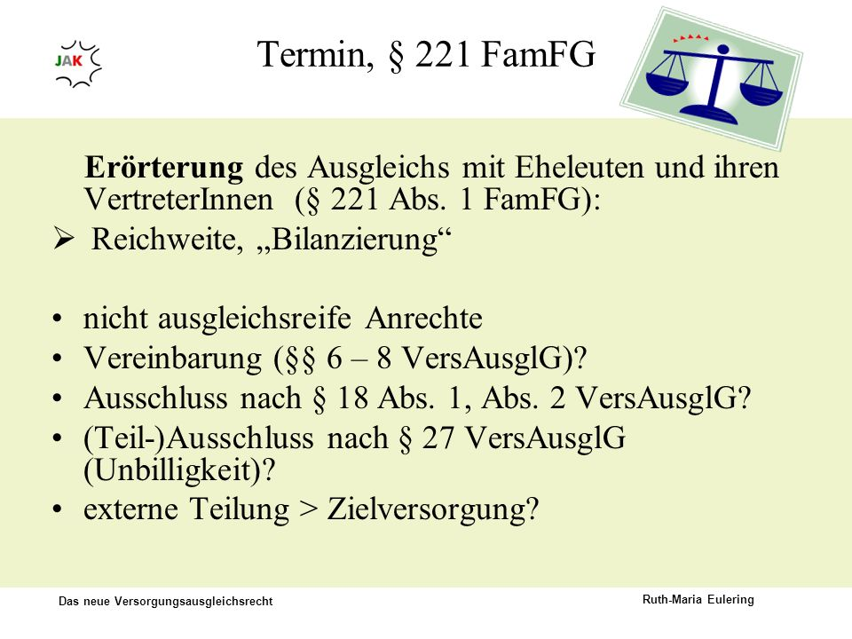 Das neue Versorgungsausgleichsrecht Ruth-Maria Eulering Termin, § 221 FamFG Erörterung des Ausgleichs mit Eheleuten und ihren VertreterInnen (§ 221 Ab