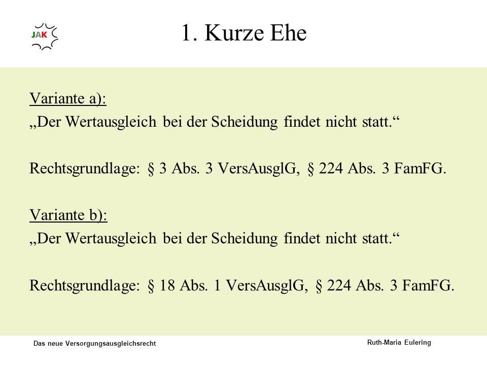 Das neue Versorgungsausgleichsrecht Ruth-Maria Eulering 1. Kurze Ehe Variante a): Der Wertausgleich bei der Scheidung findet nicht statt. Rechtsgrundl