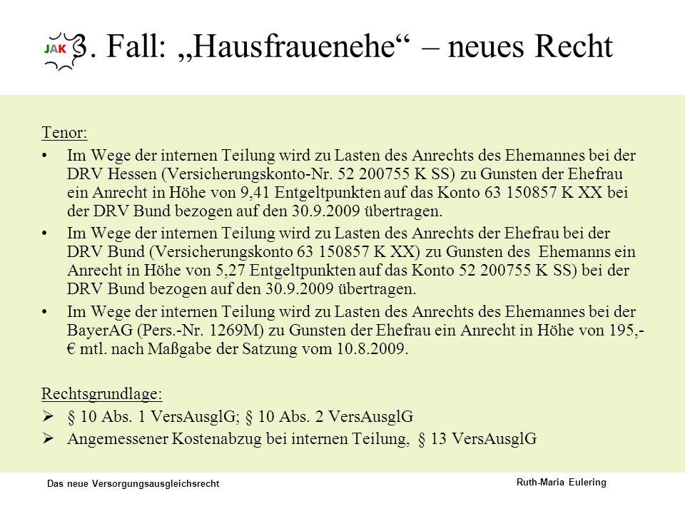 Das neue Versorgungsausgleichsrecht Ruth-Maria Eulering 3. Fall: Hausfrauenehe – neues Recht Tenor: Im Wege der internen Teilung wird zu Lasten des An