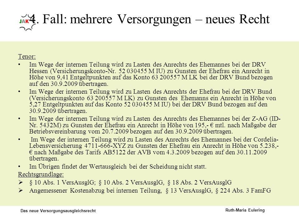 Das neue Versorgungsausgleichsrecht Ruth-Maria Eulering 4. Fall: mehrere Versorgungen – neues Recht Tenor: Im Wege der internen Teilung wird zu Lasten