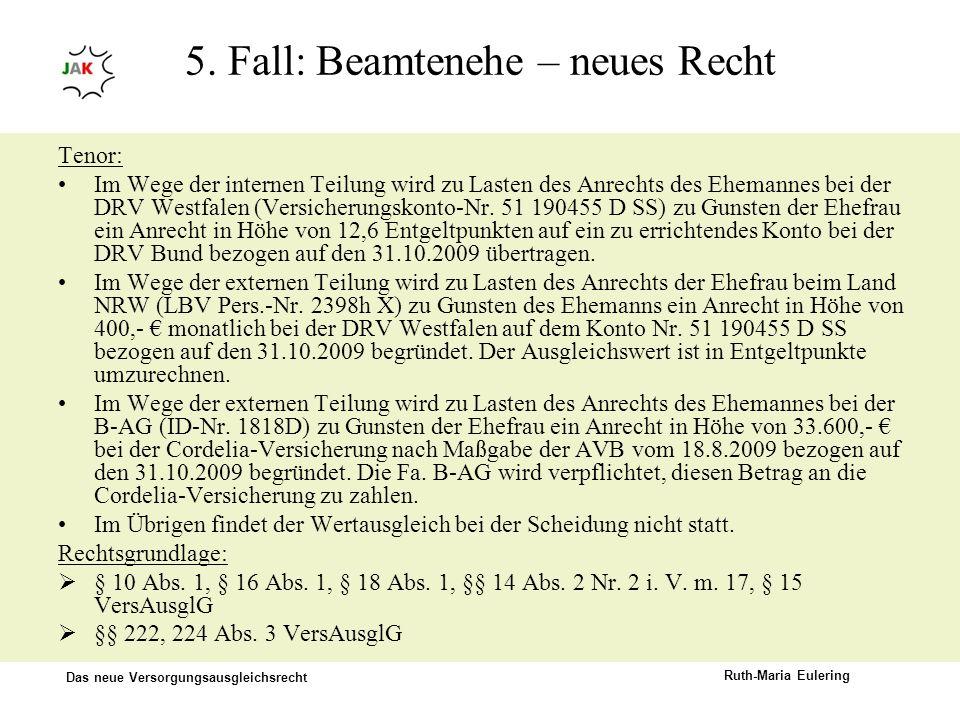 Das neue Versorgungsausgleichsrecht Ruth-Maria Eulering 5. Fall: Beamtenehe – neues Recht Tenor: Im Wege der internen Teilung wird zu Lasten des Anrec