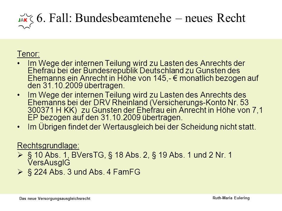Das neue Versorgungsausgleichsrecht Ruth-Maria Eulering 6. Fall: Bundesbeamtenehe – neues Recht Tenor: Im Wege der internen Teilung wird zu Lasten des