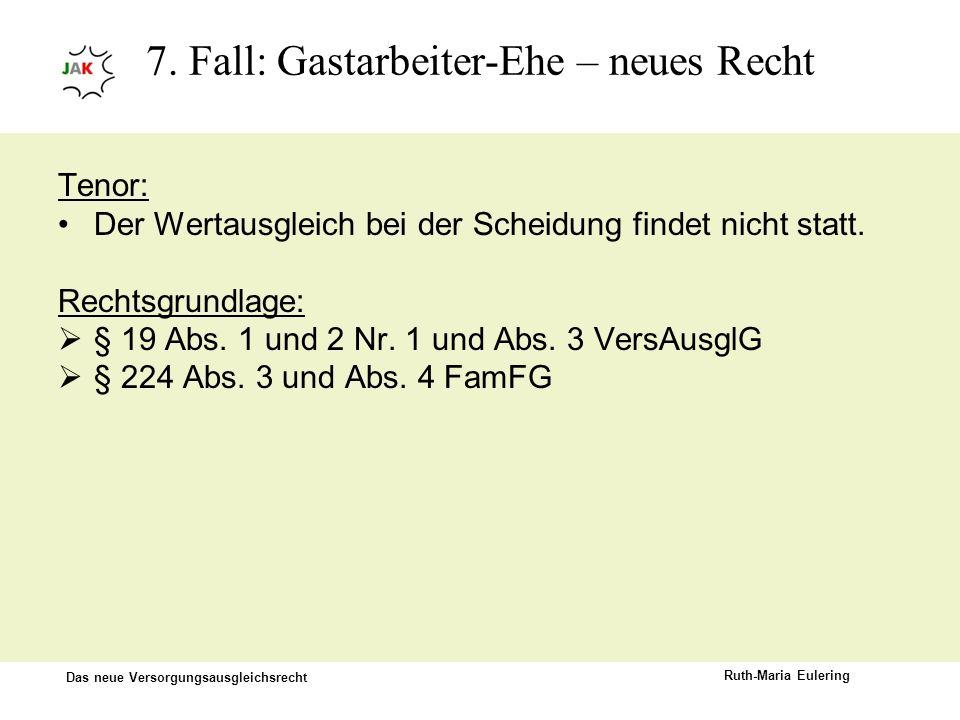 Das neue Versorgungsausgleichsrecht Ruth-Maria Eulering 7. Fall: Gastarbeiter-Ehe – neues Recht Tenor: Der Wertausgleich bei der Scheidung findet nich