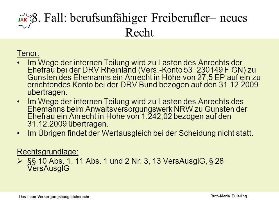 Das neue Versorgungsausgleichsrecht Ruth-Maria Eulering 8. Fall: berufsunfähiger Freiberufler– neues Recht Tenor: Im Wege der internen Teilung wird zu
