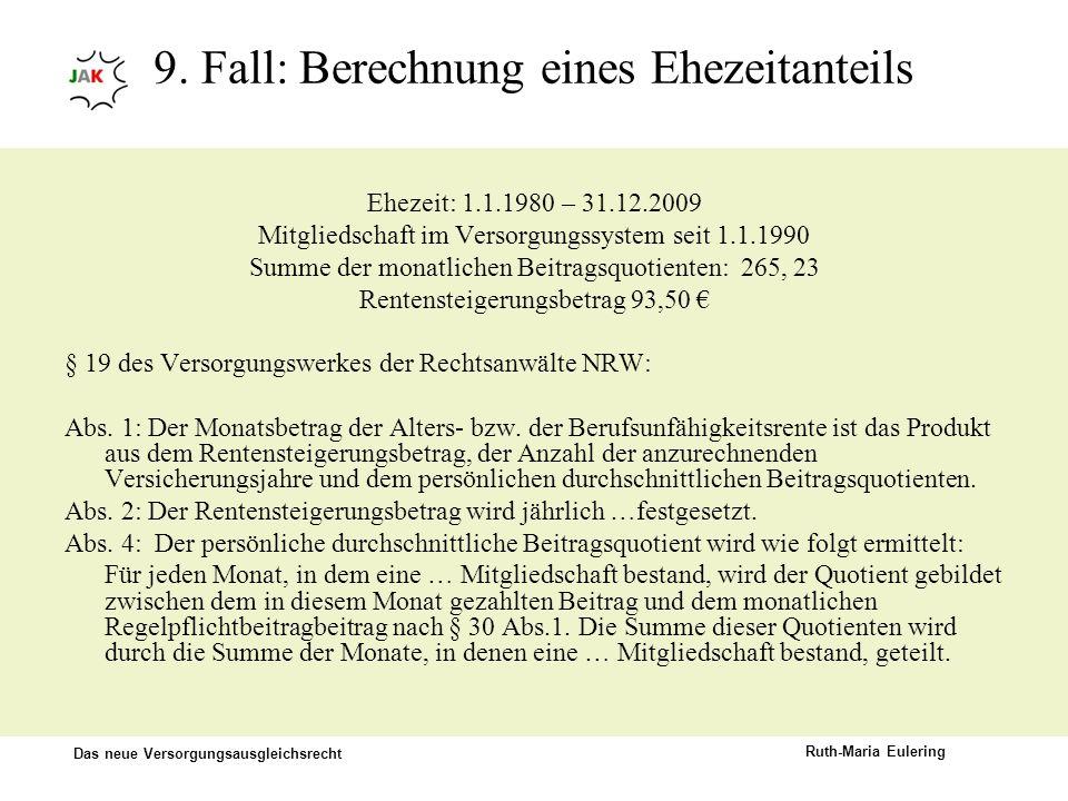 Das neue Versorgungsausgleichsrecht Ruth-Maria Eulering 9. Fall: Berechnung eines Ehezeitanteils Ehezeit: 1.1.1980 – 31.12.2009 Mitgliedschaft im Vers