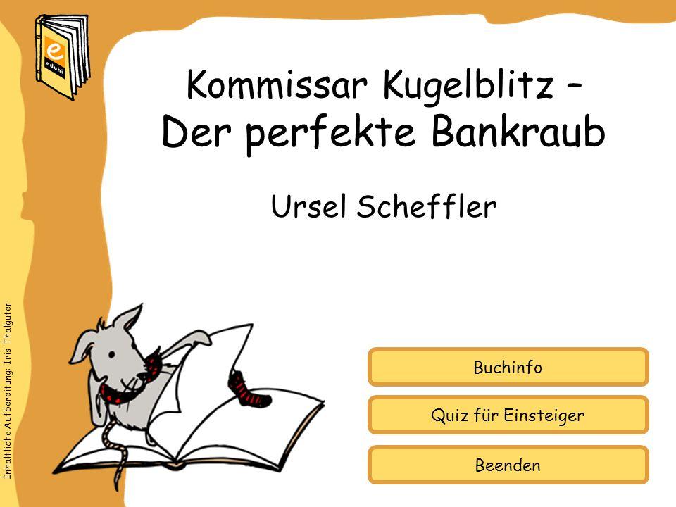 Inhaltliche Aufbereitung: Iris Thalguter Quiz für Einsteiger Buchinfo Ursel Scheffler Kommissar Kugelblitz – Der perfekte Bankraub Beenden