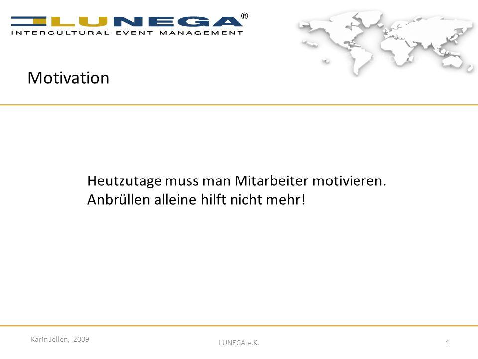1 Karin Jellen, 2009 LUNEGA e.K. Motivation Heutzutage muss man Mitarbeiter motivieren. Anbrüllen alleine hilft nicht mehr!
