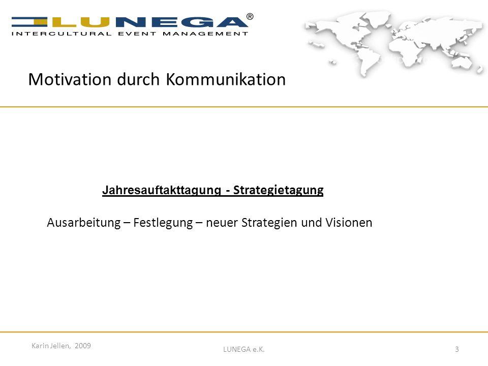 3 Karin Jellen, 2009 LUNEGA e.K. Jahresauftakttagung - Strategietagung Ausarbeitung – Festlegung – neuer Strategien und Visionen Motivation durch Komm