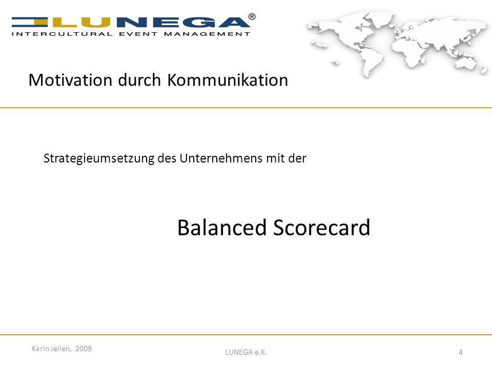 4 Karin Jellen, 2009 LUNEGA e.K. Strategieumsetzung des Unternehmens mit der Balanced Scorecard Motivation durch Kommunikation