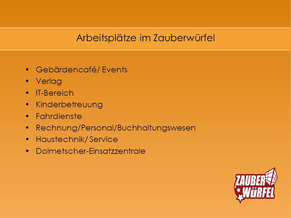 Arbeitsplätze im Zauberwürfel Gebärdencafé/ Events Verlag IT-Bereich Kinderbetreuung Fahrdienste Rechnung/Personal/Buchhaltungswesen Haustechnik/ Serv