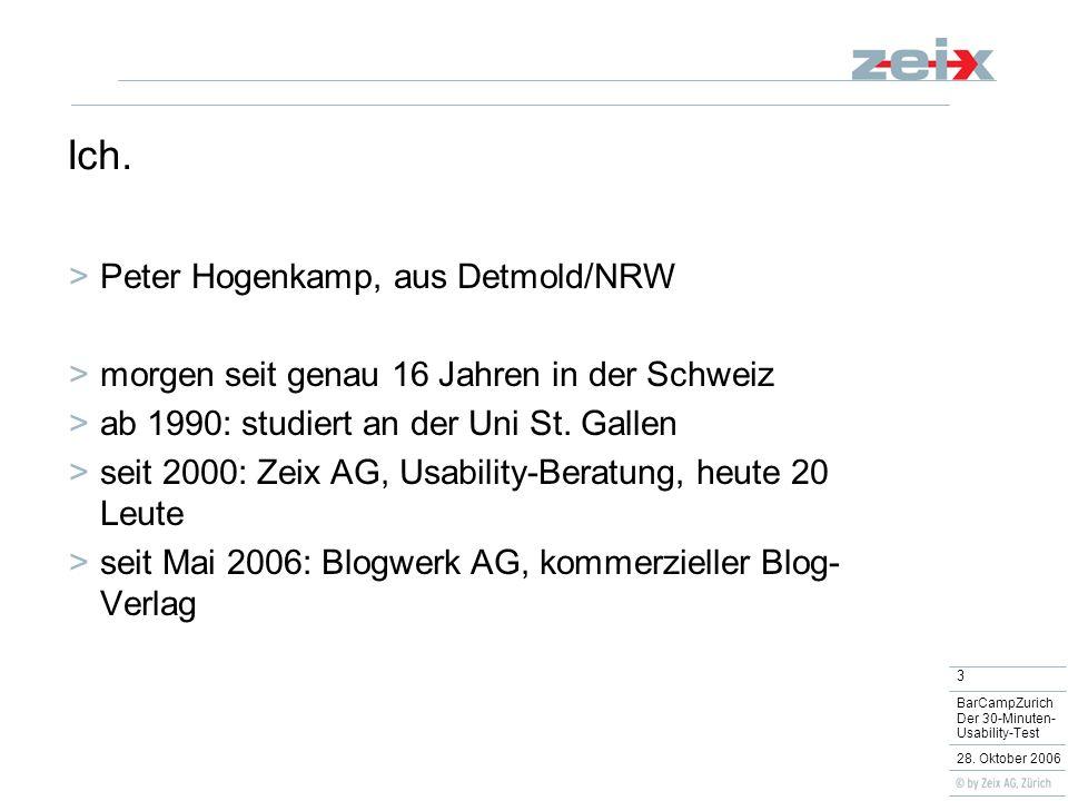 3 BarCampZurich Der 30-Minuten- Usability-Test 28. Oktober 2006 Ich. Peter Hogenkamp, aus Detmold/NRW morgen seit genau 16 Jahren in der Schweiz ab 19