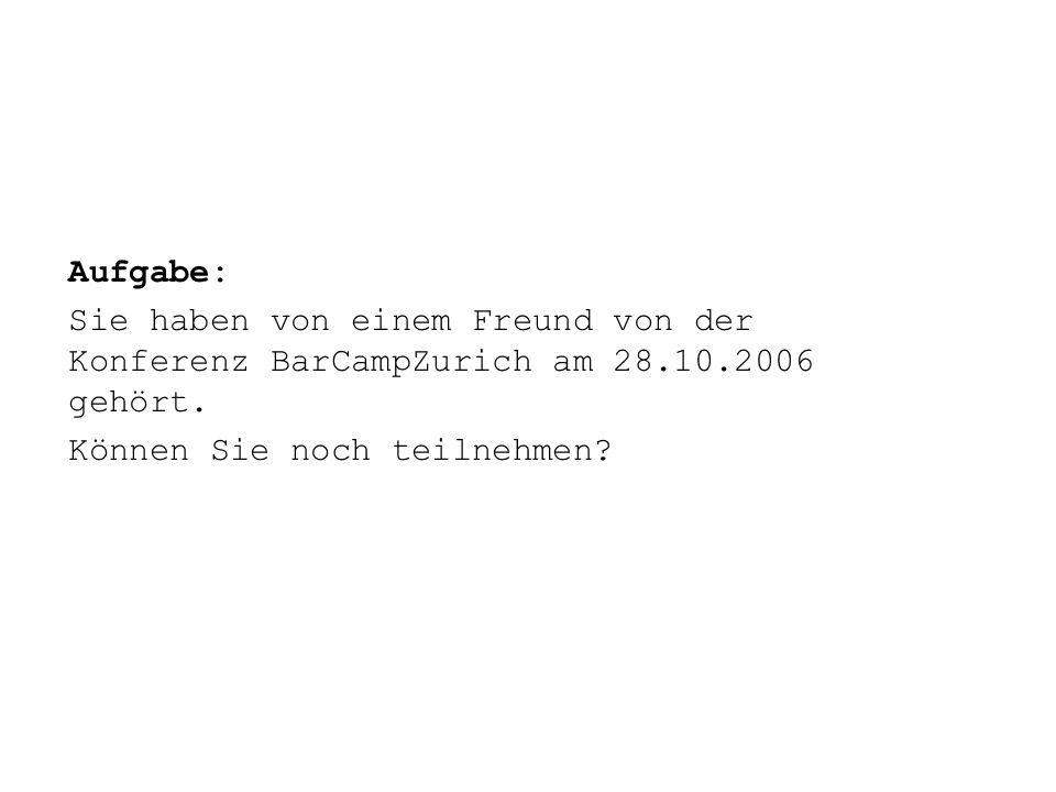 Aufgabe: Sie haben von einem Freund von der Konferenz BarCampZurich am 28.10.2006 gehört. Können Sie noch teilnehmen?