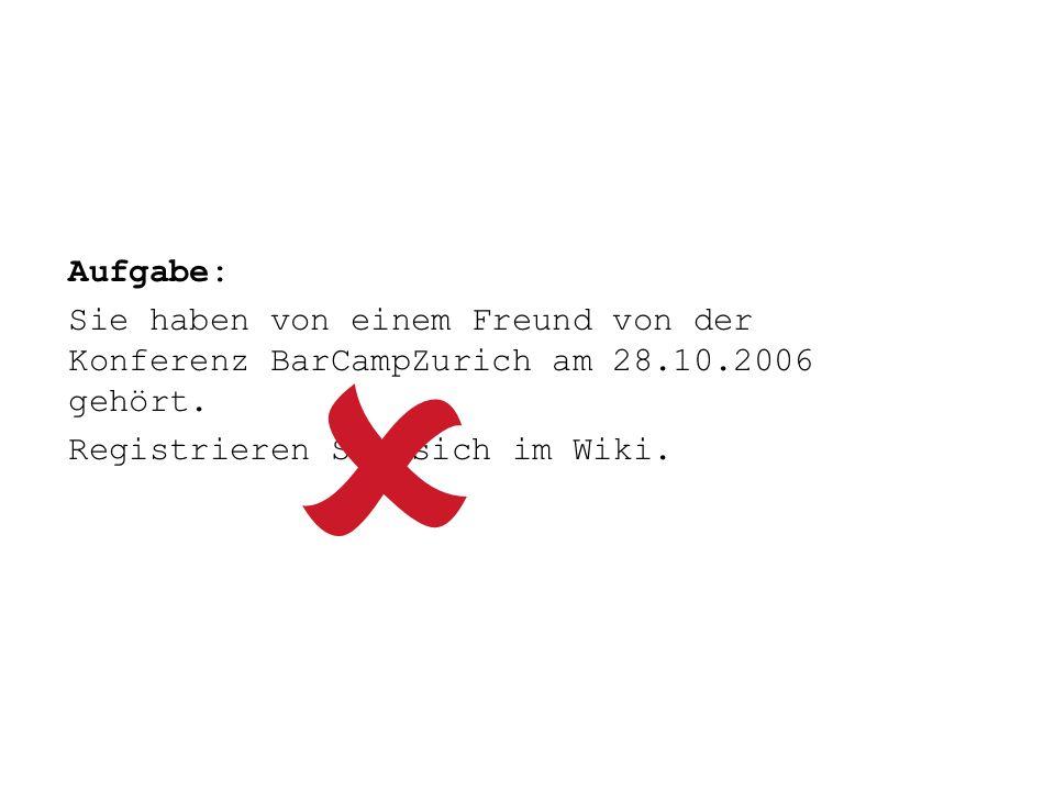 Aufgabe: Sie haben von einem Freund von der Konferenz BarCampZurich am 28.10.2006 gehört. Registrieren Sie sich im Wiki.